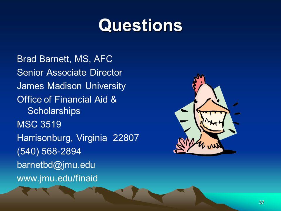 37 Questions Brad Barnett, MS, AFC Senior Associate Director James Madison University Office of Financial Aid & Scholarships MSC 3519 Harrisonburg, Virginia 22807 (540) 568-2894 barnetbd@jmu.edu www.jmu.edu/finaid