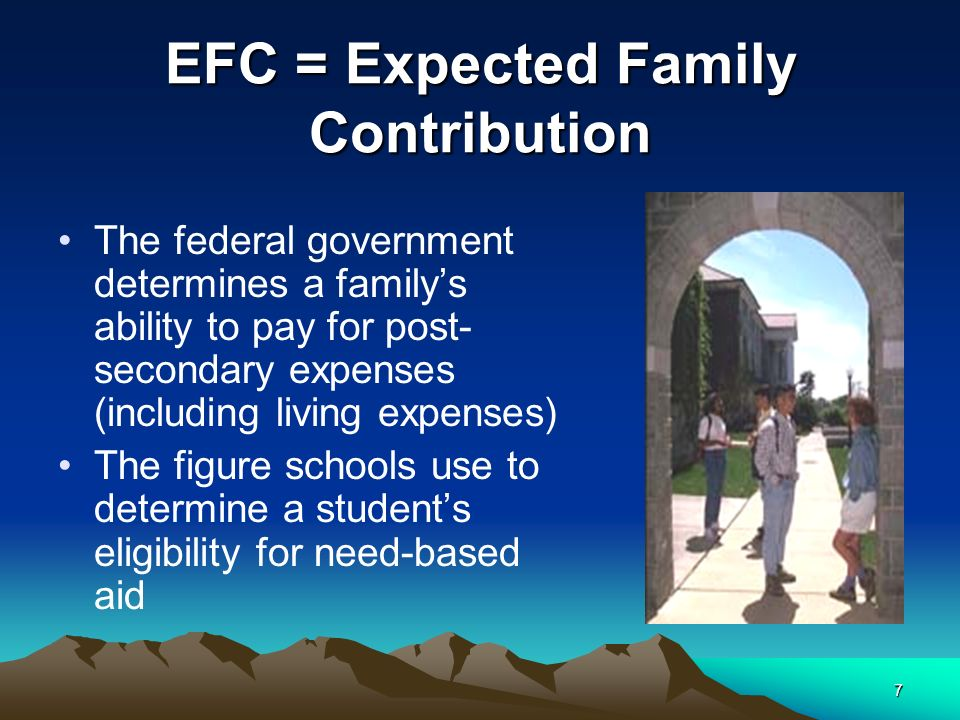 7 EFC = Expected Family Contribution The federal government determines a familys ability to pay for post- secondary expenses (including living expenses) The figure schools use to determine a students eligibility for need-based aid
