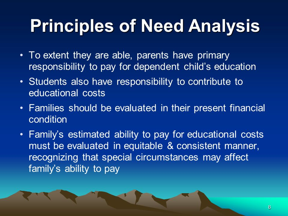 8 To extent they are able, parents have primary responsibility to pay for dependent childs education Students also have responsibility to contribute to educational costs Families should be evaluated in their present financial condition Familys estimated ability to pay for educational costs must be evaluated in equitable & consistent manner, recognizing that special circumstances may affect familys ability to pay Principles of Need Analysis