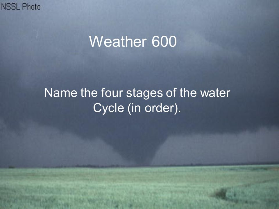 Weather 600 Name the four stages of the water Cycle (in order).