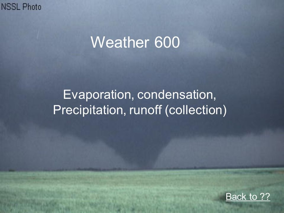 Weather 600 Evaporation, condensation, Precipitation, runoff (collection) Back to