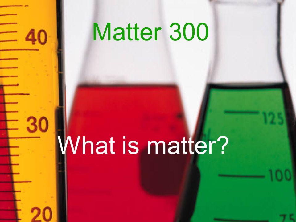 Matter 300 What is matter