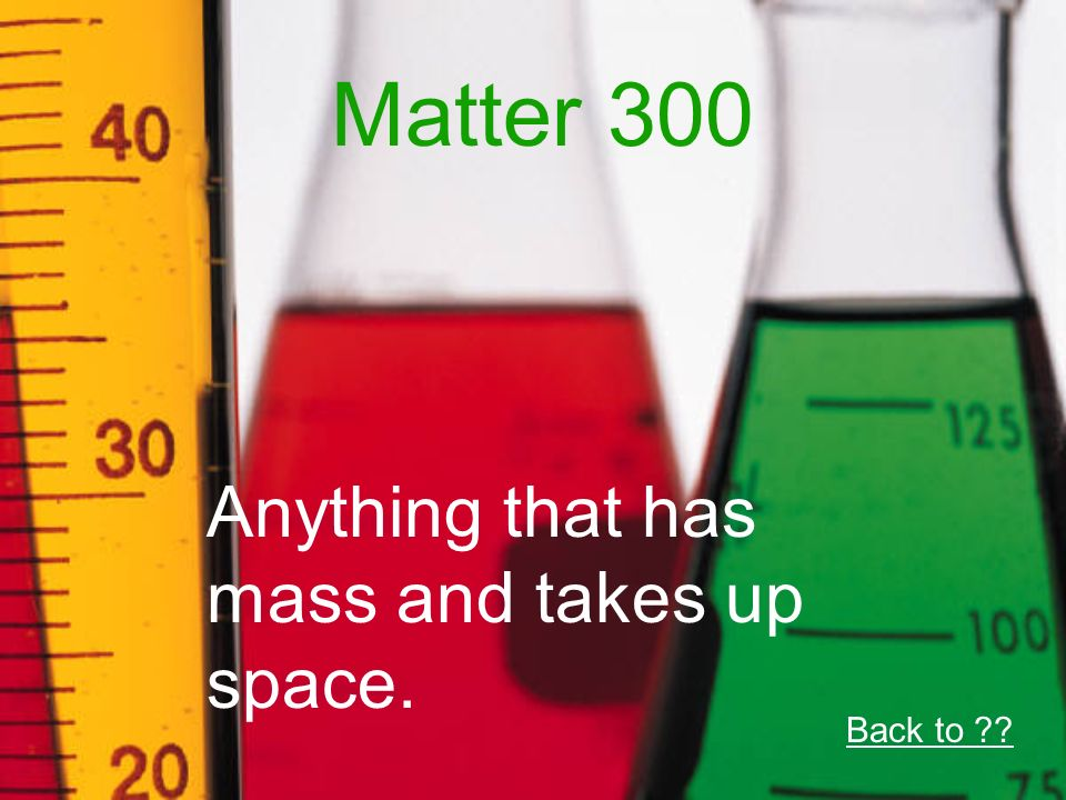 Matter 300 Anything that has mass and takes up space. Back to
