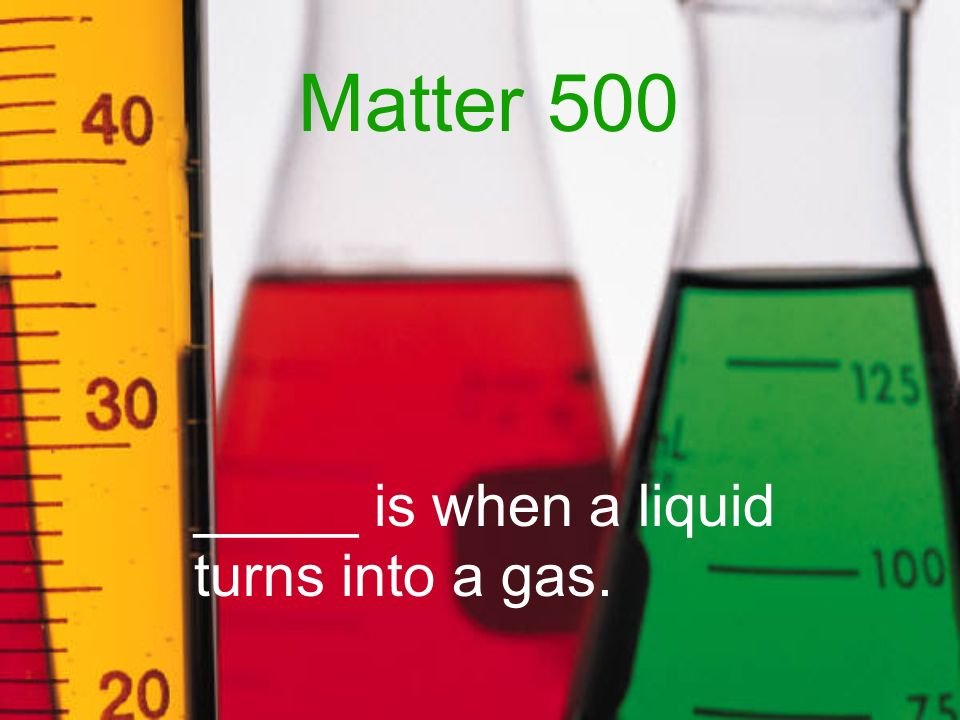 Matter 500 _____ is when a liquid turns into a gas.
