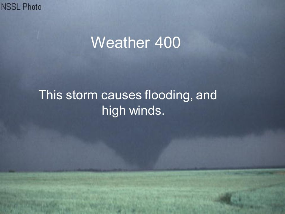 Weather 400 This storm causes flooding, and high winds.