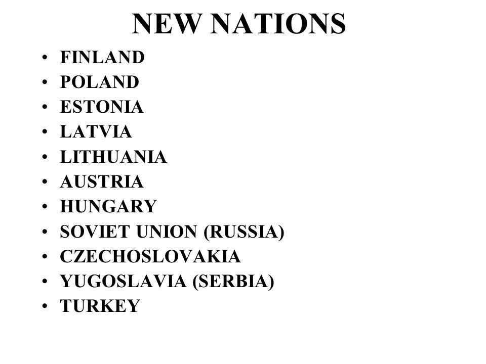 NEW NATIONS FINLAND POLAND ESTONIA LATVIA LITHUANIA AUSTRIA HUNGARY SOVIET UNION (RUSSIA) CZECHOSLOVAKIA YUGOSLAVIA (SERBIA) TURKEY