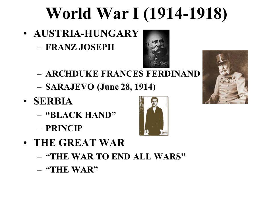 World War I (1914-1918) AUSTRIA-HUNGARY –FRANZ JOSEPH –ARCHDUKE FRANCES FERDINAND –SARAJEVO (June 28, 1914) SERBIA –BLACK HAND –PRINCIP THE GREAT WAR