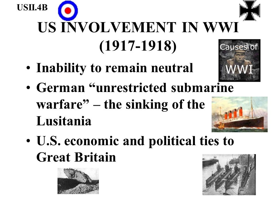 US INVOLVEMENT IN WWI (1917-1918) Inability to remain neutral German unrestricted submarine warfare – the sinking of the Lusitania U.S. economic and p