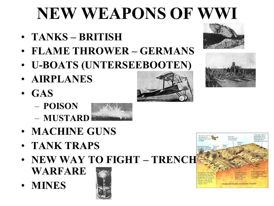 NEW WEAPONS OF WWI TANKS – BRITISH FLAME THROWER – GERMANS U-BOATS (UNTERSEEBOOTEN) AIRPLANES GAS –POISON –MUSTARD MACHINE GUNS TANK TRAPS NEW WAY TO