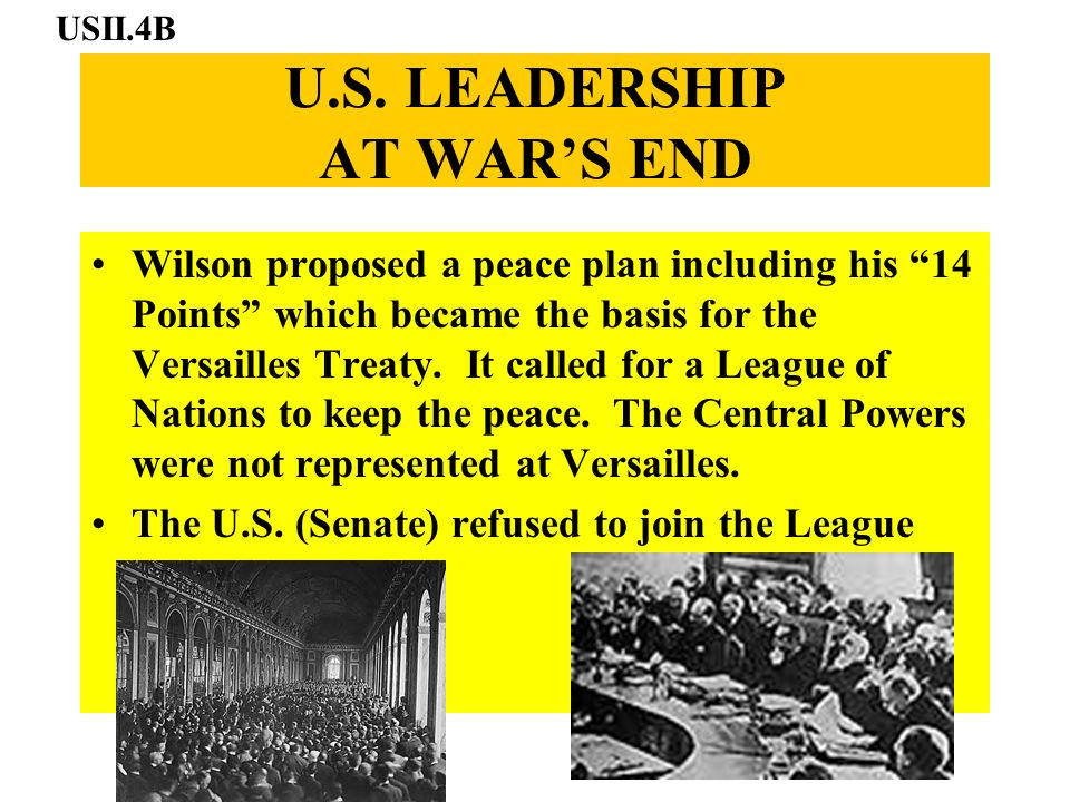 U.S. LEADERSHIP AT WARS END Wilson proposed a peace plan including his 14 Points which became the basis for the Versailles Treaty. It called for a Lea