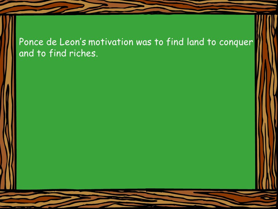 Ponce de Leons motivation was to find land to conquer and to find riches.