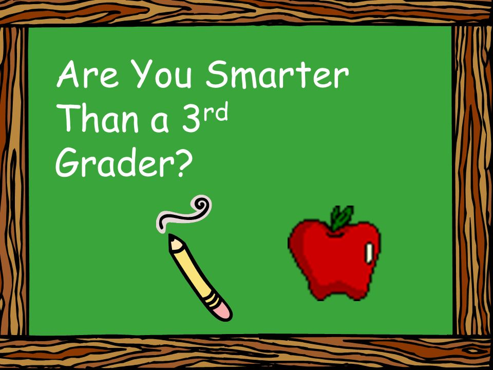 Are You Smarter Than a 3 rd Grader
