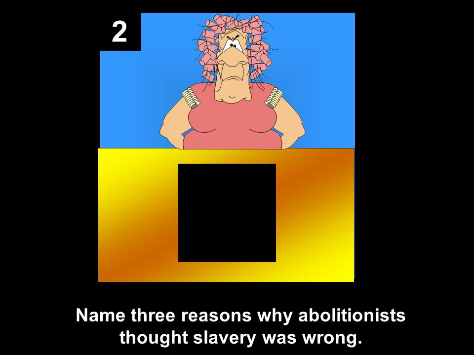 2 Name three reasons why abolitionists thought slavery was wrong.