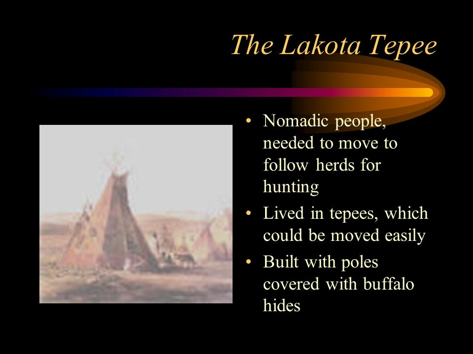 The Lakota Tepee Nomadic people, needed to move to follow herds for hunting Lived in tepees, which could be moved easily Built with poles covered with