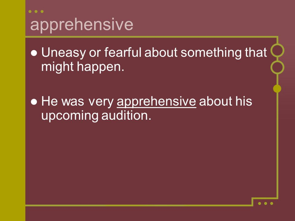 apprehensive Uneasy or fearful about something that might happen.