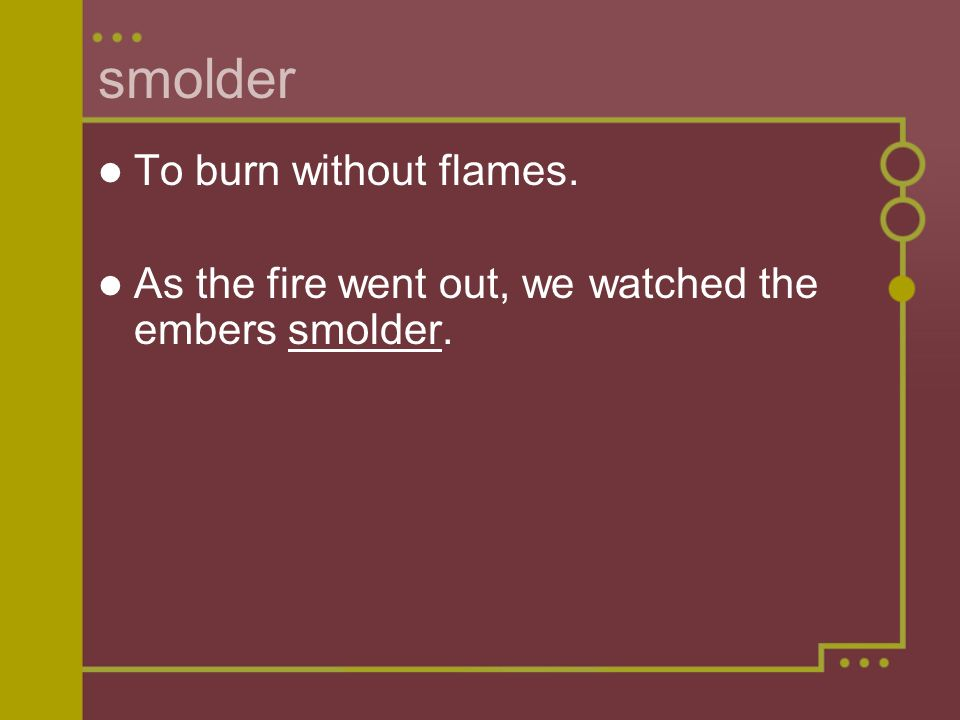 smolder To burn without flames. As the fire went out, we watched the embers smolder.