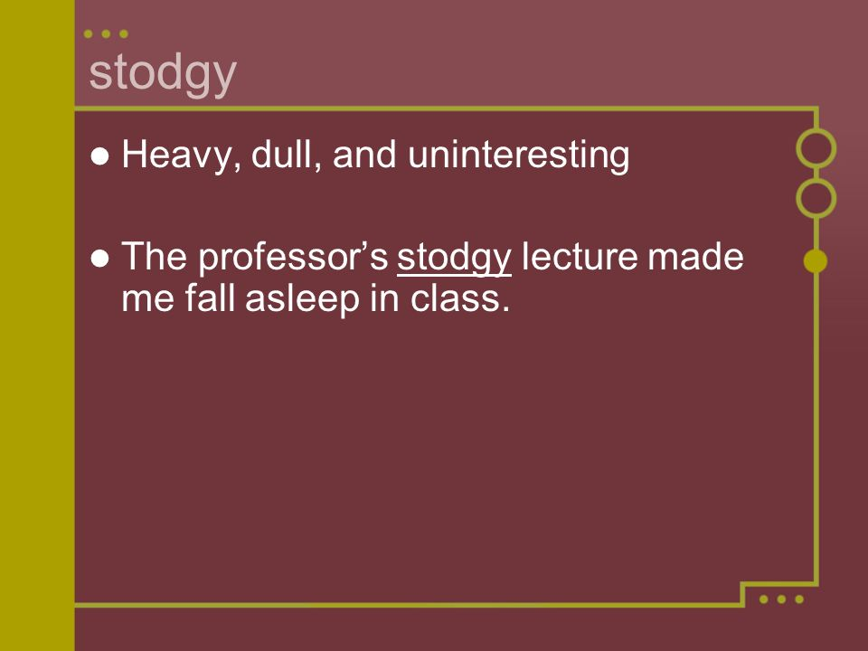 stodgy Heavy, dull, and uninteresting The professors stodgy lecture made me fall asleep in class.