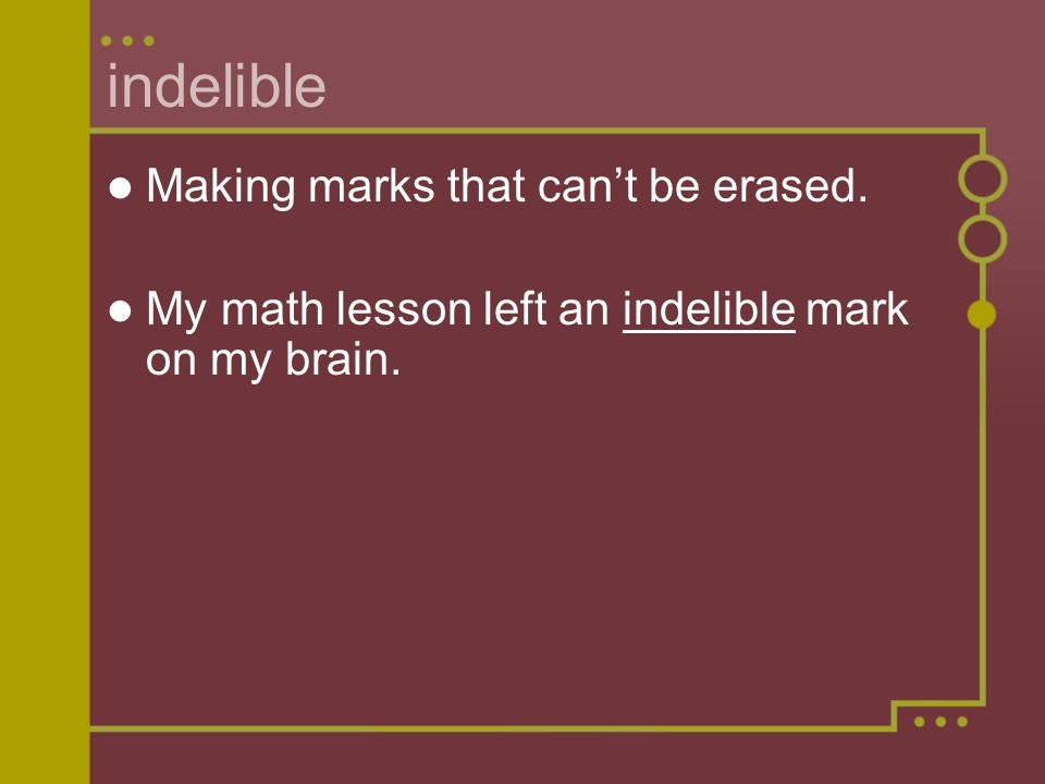 indelible Making marks that cant be erased. My math lesson left an indelible mark on my brain.