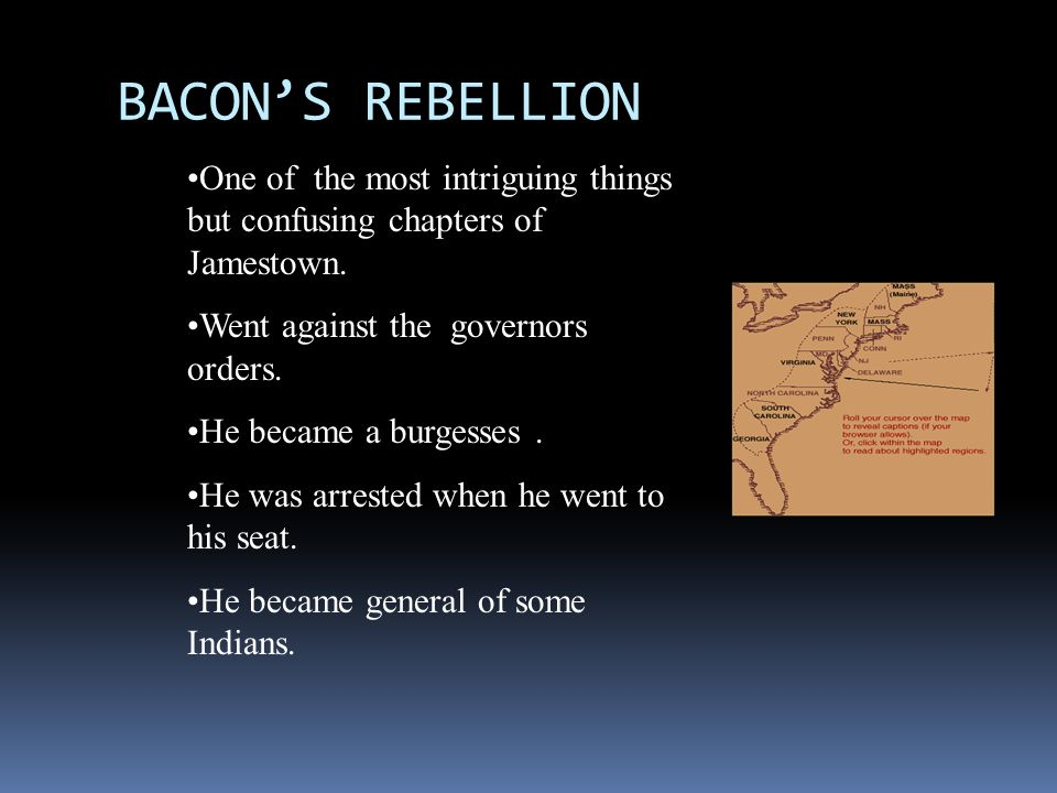 BACONS REBELLION One of the most intriguing things but confusing chapters of Jamestown. Went against the governors orders. He became a burgesses. He w