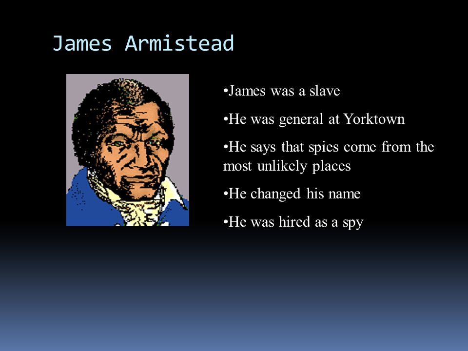 James Armistead James was a slave He was general at Yorktown He says that spies come from the most unlikely places He changed his name He was hired as