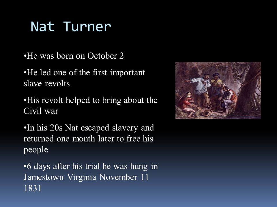 Nat Turner He was born on October 2 He led one of the first important slave revolts His revolt helped to bring about the Civil war In his 20s Nat esca