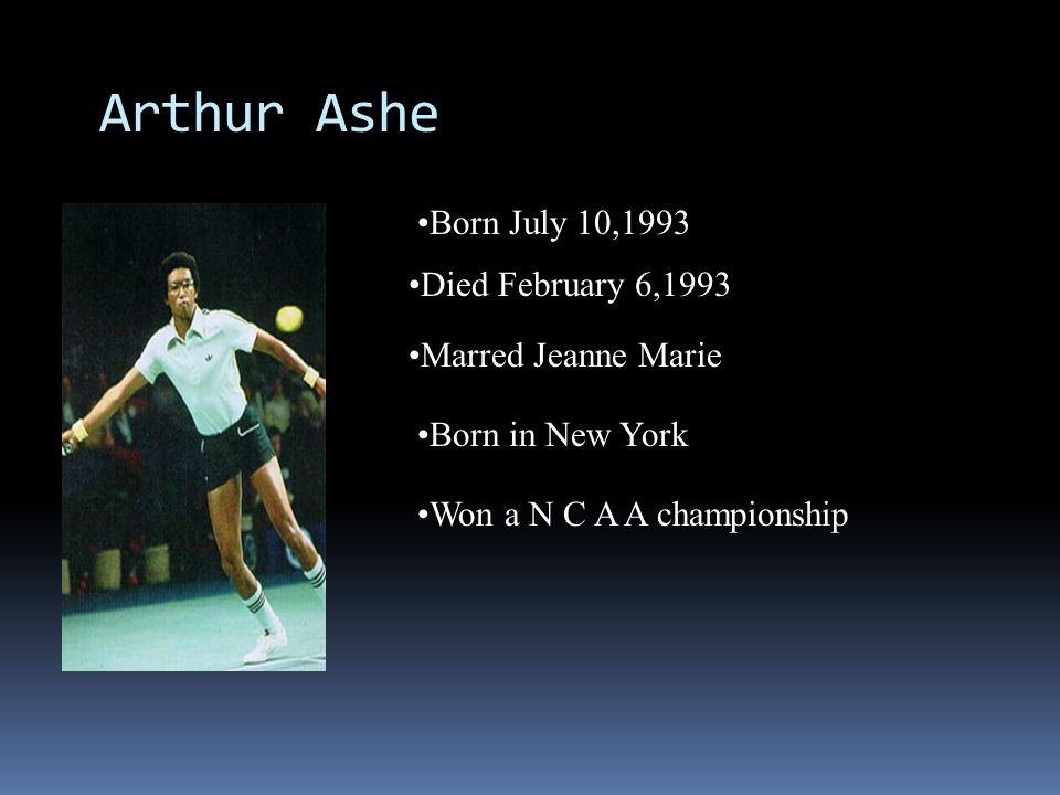 Arthur Ashe Born July 10,1993 Died February 6,1993 Marred Jeanne Marie Born in New York Won a N C A A championship