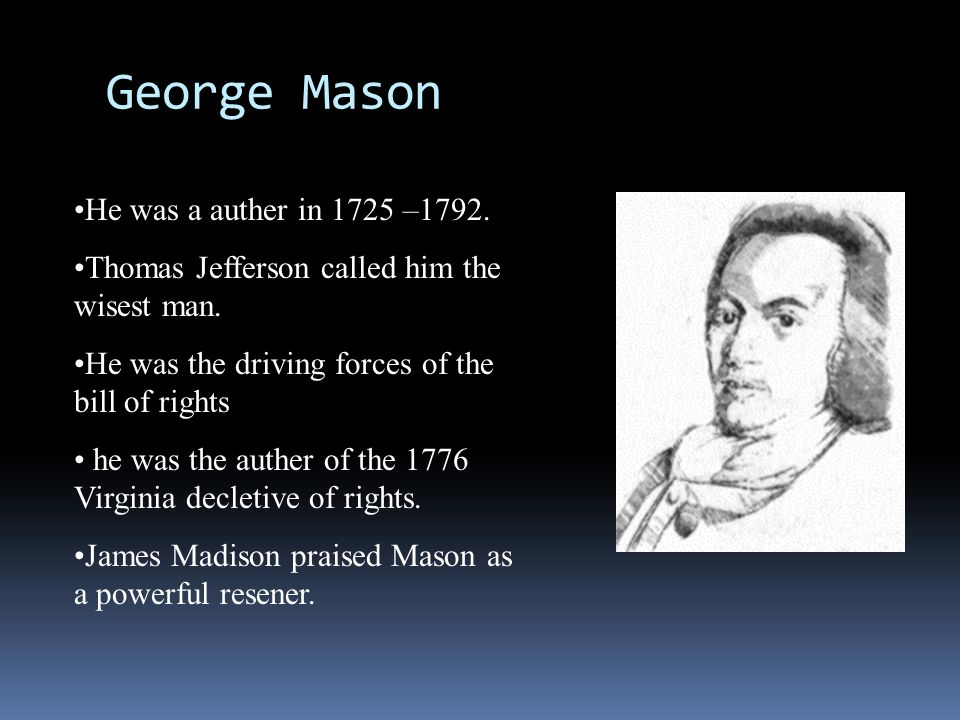 George Mason He was a auther in 1725 –1792. Thomas Jefferson called him the wisest man. He was the driving forces of the bill of rights he was the aut