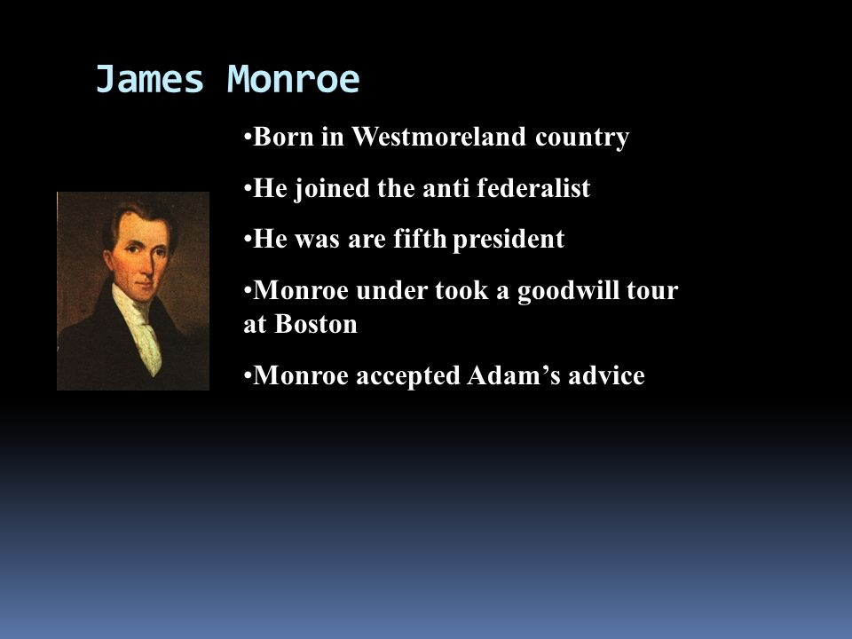 James Monroe Born in Westmoreland country He joined the anti federalist He was are fifth president Monroe under took a goodwill tour at Boston Monroe