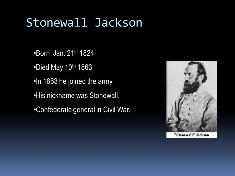 Stonewall Jackson Born Jan. 21 st 1824 Died May 10 th 1863 In 1863 he joined the army. His nickname was Stonewall. Confederate general in Civil War.