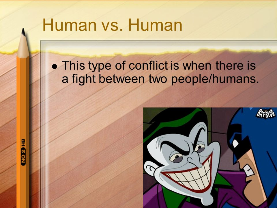 Human vs. Human This type of conflict is when there is a fight between two people/humans.