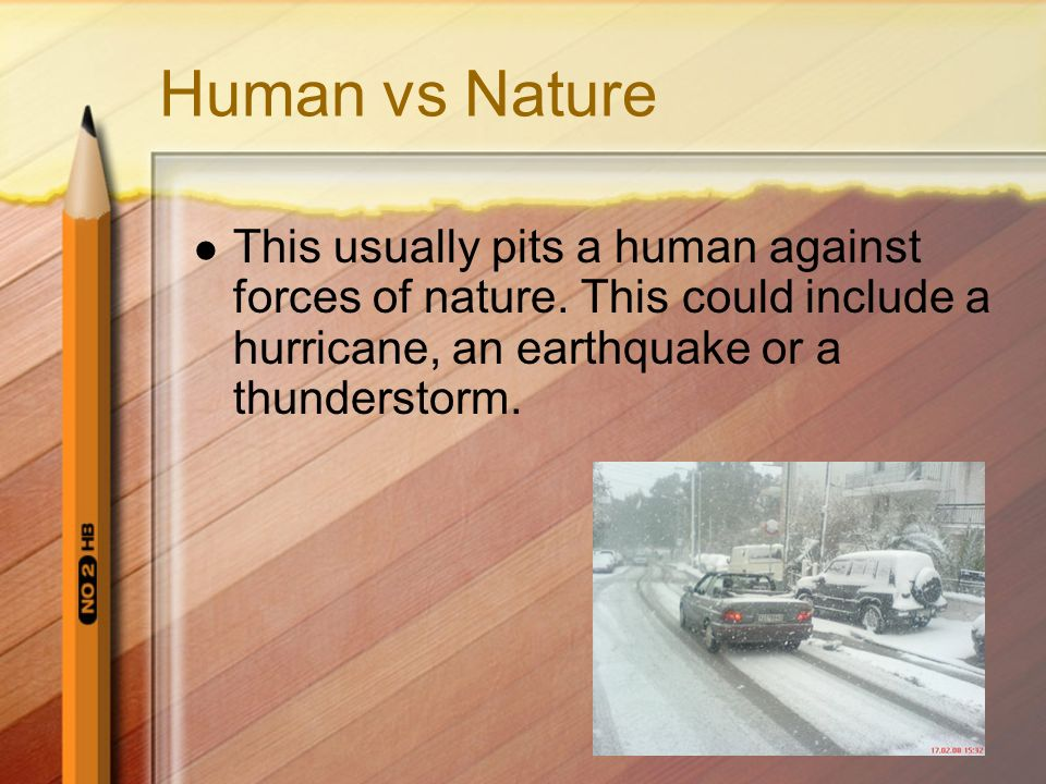 Human vs Nature This usually pits a human against forces of nature. This could include a hurricane, an earthquake or a thunderstorm.