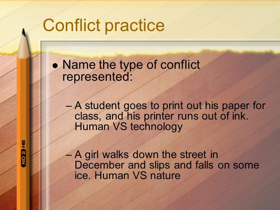 Conflict practice Name the type of conflict represented: –A student goes to print out his paper for class, and his printer runs out of ink. Human VS t