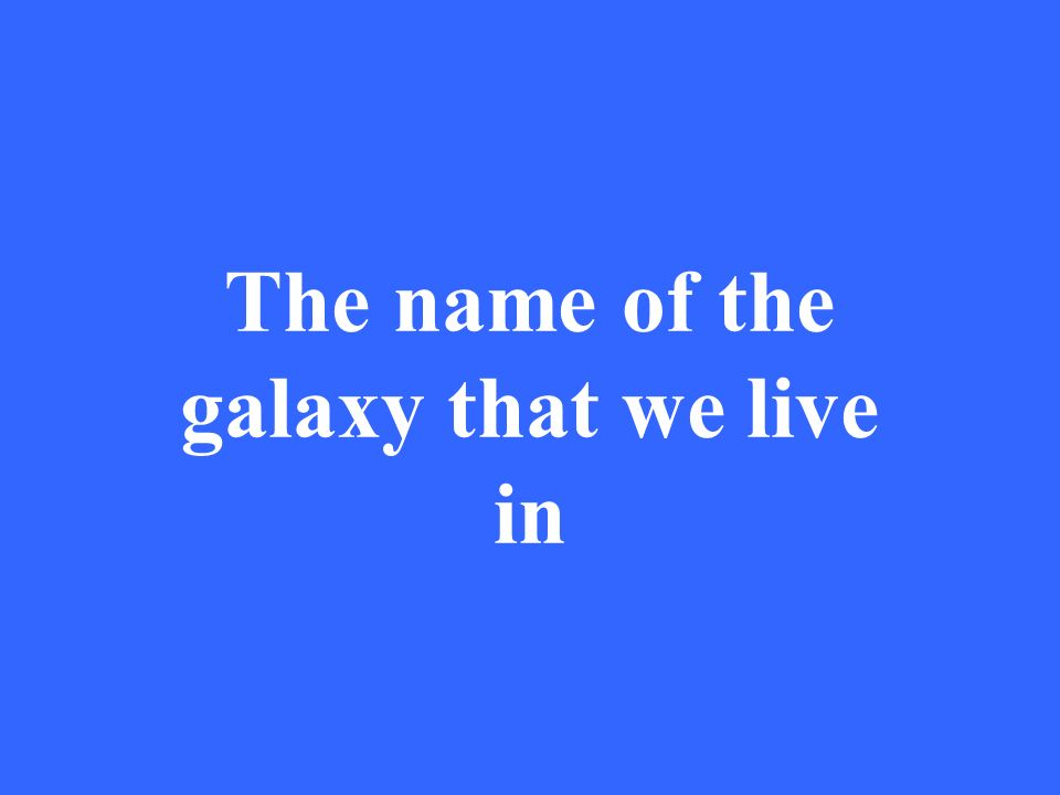 The name of the galaxy that we live in