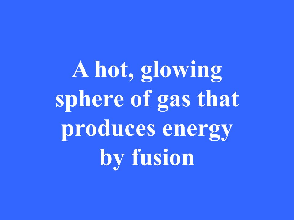 A hot, glowing sphere of gas that produces energy by fusion