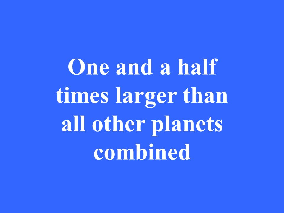 One and a half times larger than all other planets combined