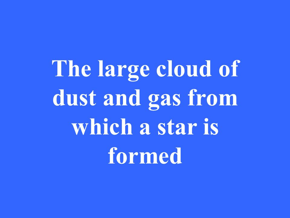 The large cloud of dust and gas from which a star is formed