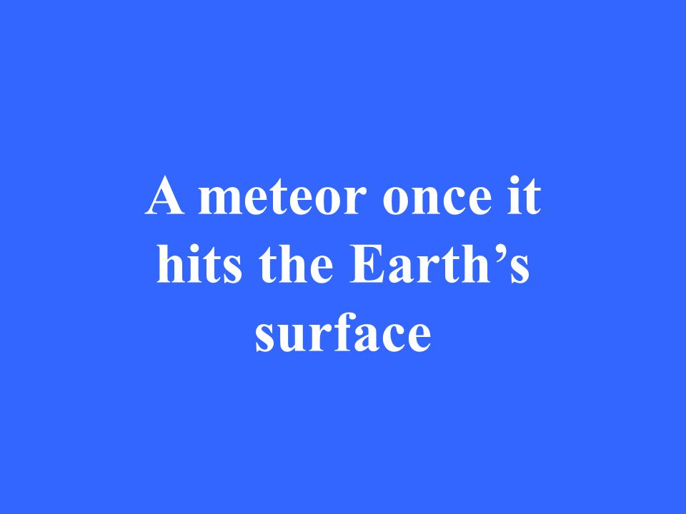 A meteor once it hits the Earths surface