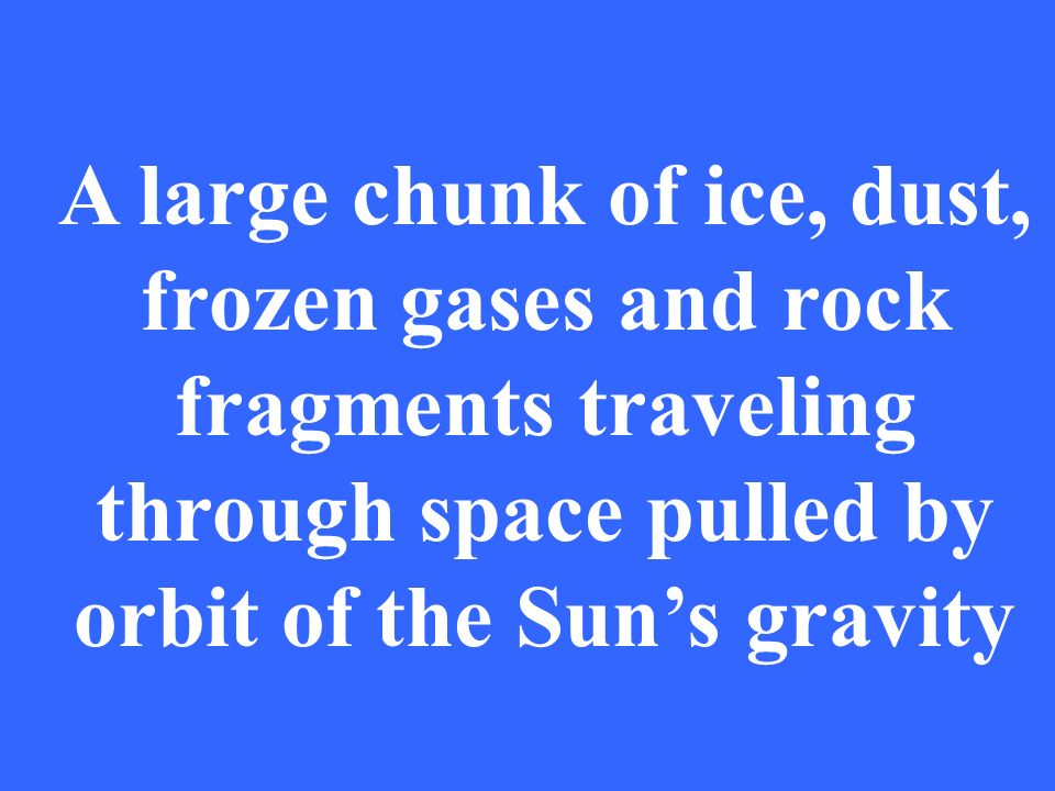 A large chunk of ice, dust, frozen gases and rock fragments traveling through space pulled by orbit of the Suns gravity