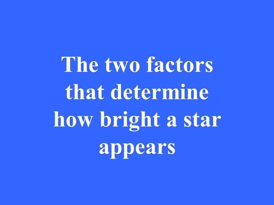 The two factors that determine how bright a star appears