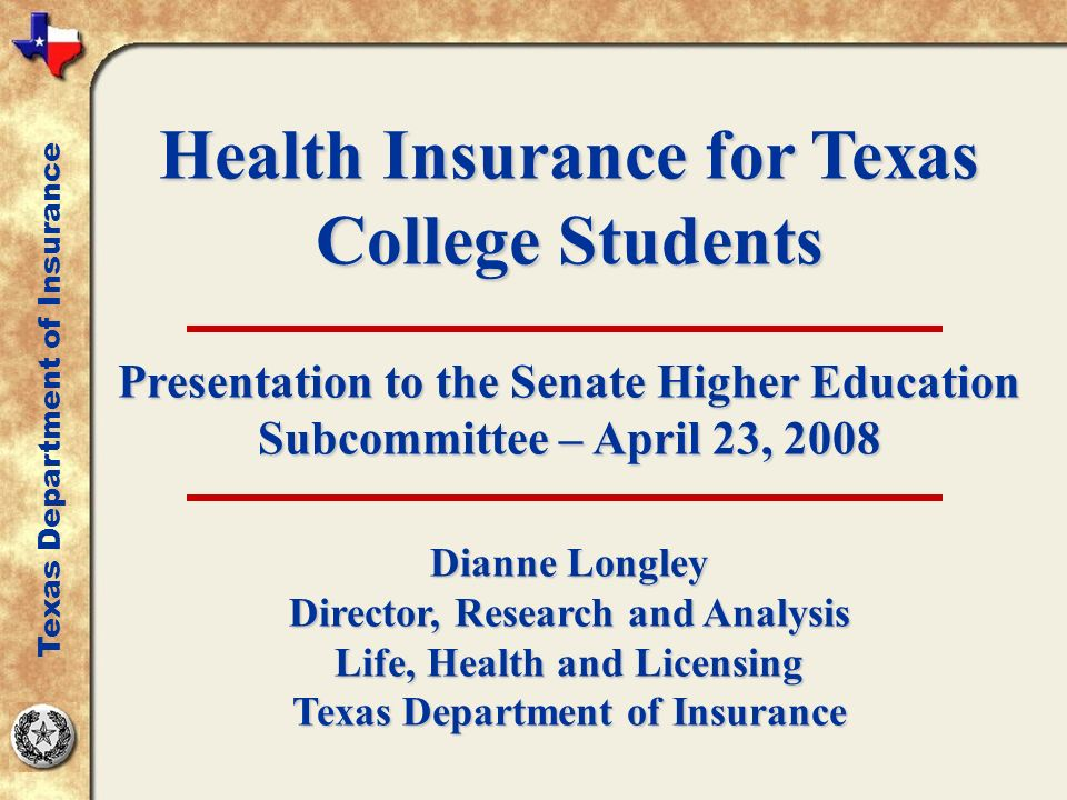 Health Insurance for Texas College Students Presentation to the Senate Higher Education Subcommittee – April 23, 2008 Dianne Longley Director, Research and Analysis Life, Health and Licensing Texas Department of Insurance
