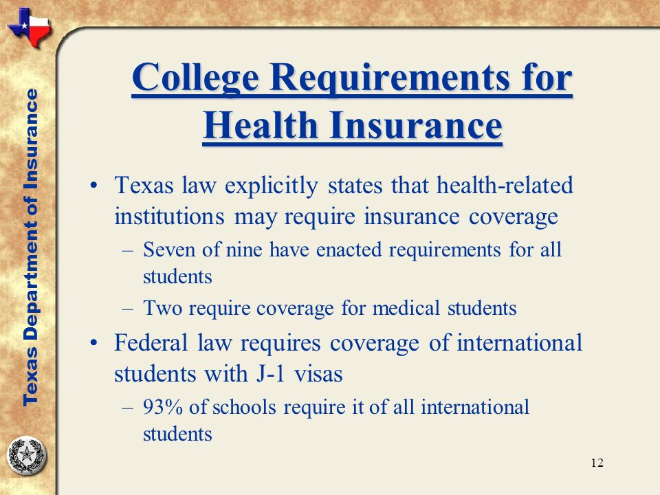 12 College Requirements for Health Insurance Texas law explicitly states that health-related institutions may require insurance coverage –Seven of nine have enacted requirements for all students –Two require coverage for medical students Federal law requires coverage of international students with J-1 visas –93% of schools require it of all international students Texas Department of Insurance