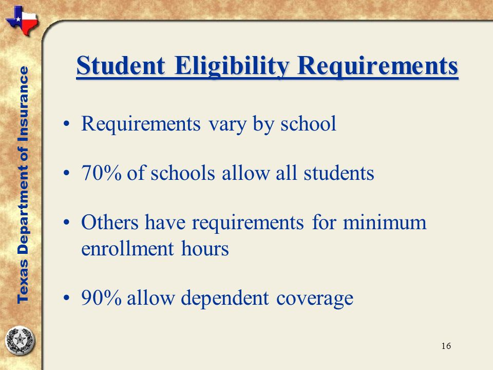 16 Student Eligibility Requirements Requirements vary by school 70% of schools allow all students Others have requirements for minimum enrollment hours 90% allow dependent coverage Texas Department of Insurance