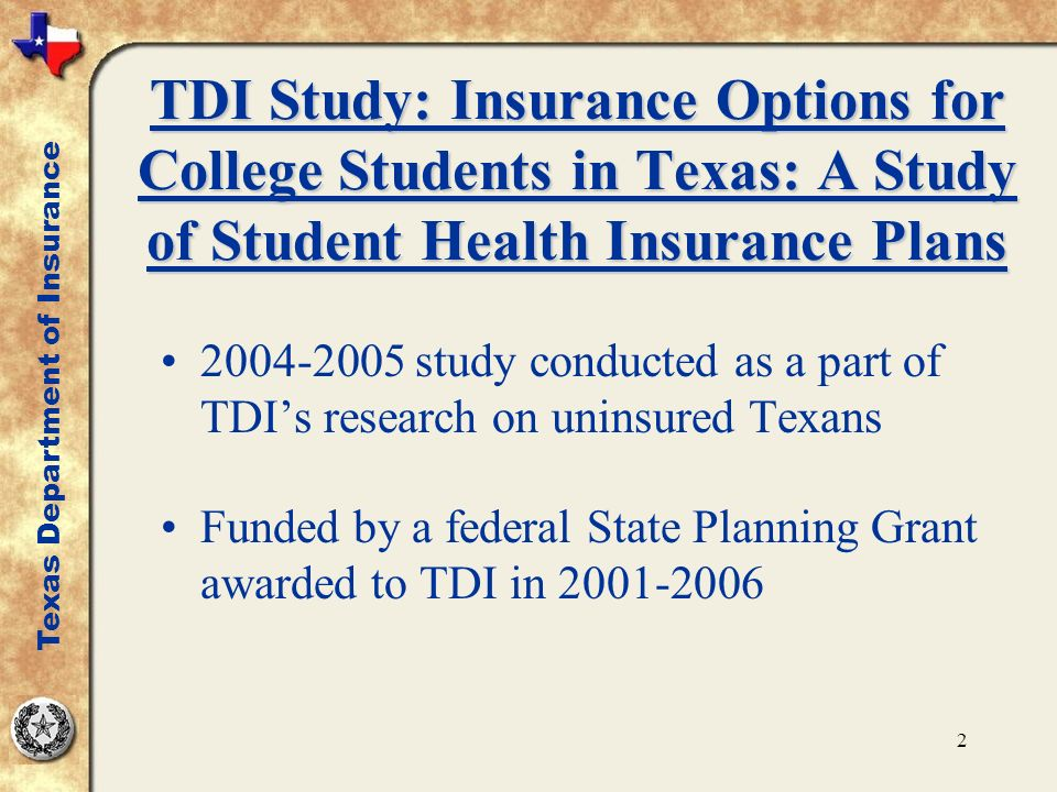 2 TDI Study: Insurance Options for College Students in Texas: A Study of Student Health Insurance Plans 2004-2005 study conducted as a part of TDIs research on uninsured Texans Funded by a federal State Planning Grant awarded to TDI in 2001-2006 Texas Department of Insurance