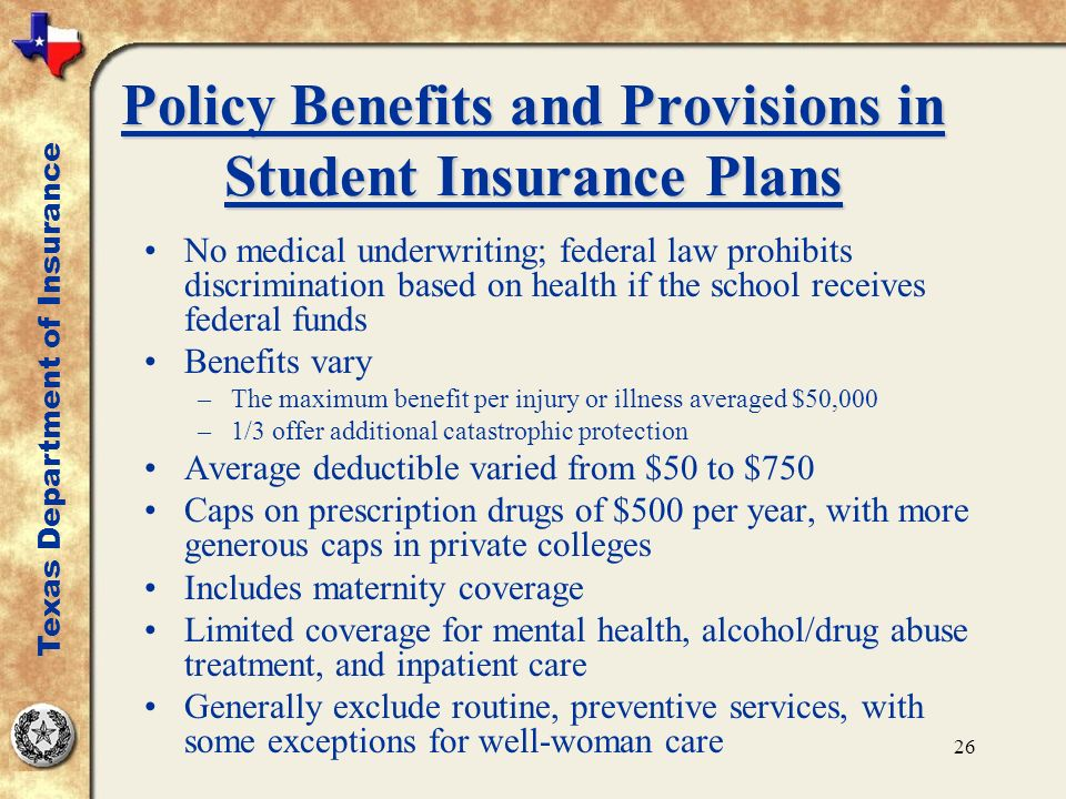 26 Policy Benefits and Provisions in Student Insurance Plans No medical underwriting; federal law prohibits discrimination based on health if the scho