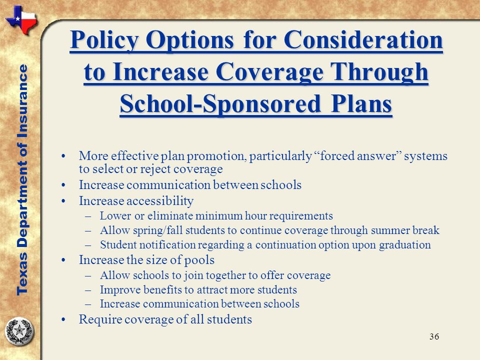 36 Policy Options for Consideration to Increase Coverage Through School-Sponsored Plans More effective plan promotion, particularly forced answer systems to select or reject coverage Increase communication between schools Increase accessibility –Lower or eliminate minimum hour requirements –Allow spring/fall students to continue coverage through summer break –Student notification regarding a continuation option upon graduation Increase the size of pools –Allow schools to join together to offer coverage –Improve benefits to attract more students –Increase communication between schools Require coverage of all students Texas Department of Insurance