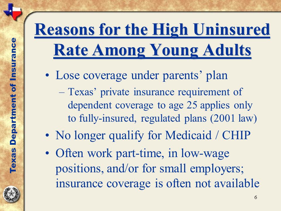6 Reasons for the High Uninsured Rate Among Young Adults Lose coverage under parents plan –Texas private insurance requirement of dependent coverage to age 25 applies only to fully-insured, regulated plans (2001 law) No longer qualify for Medicaid / CHIP Often work part-time, in low-wage positions, and/or for small employers; insurance coverage is often not available Texas Department of Insurance