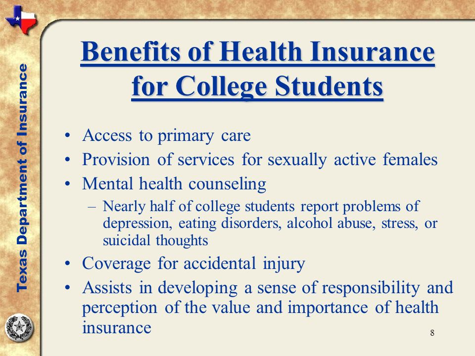 8 Benefits of Health Insurance for College Students Access to primary care Provision of services for sexually active females Mental health counseling –Nearly half of college students report problems of depression, eating disorders, alcohol abuse, stress, or suicidal thoughts Coverage for accidental injury Assists in developing a sense of responsibility and perception of the value and importance of health insurance Texas Department of Insurance