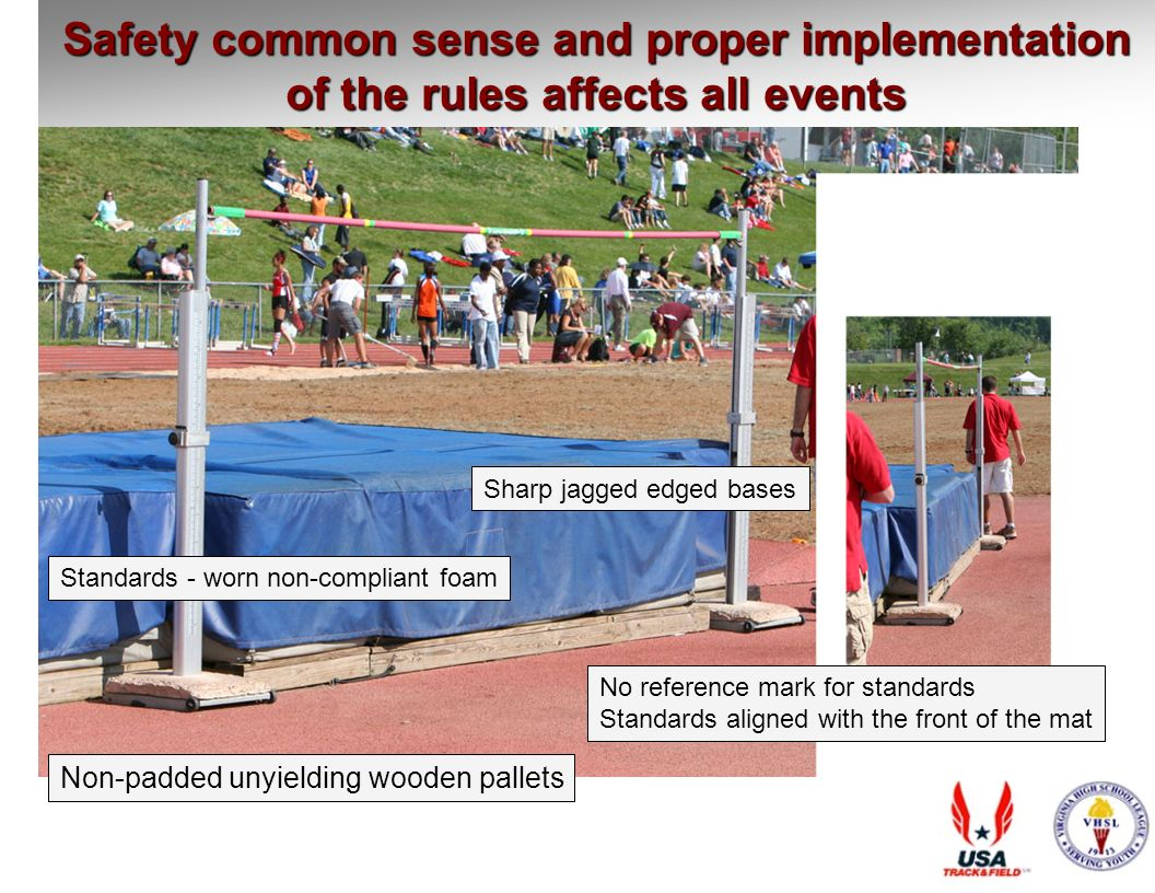 Safety common sense and proper implementation of the rules affects all events Standards - worn non-compliant foam Sharp jagged edged bases No reference mark for standards Standards aligned with the front of the mat Non-padded unyielding wooden pallets