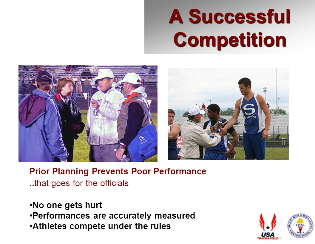 A Successful Competition Prior Planning Prevents Poor Performance..that goes for the officials No one gets hurt Performances are accurately measured Athletes compete under the rules