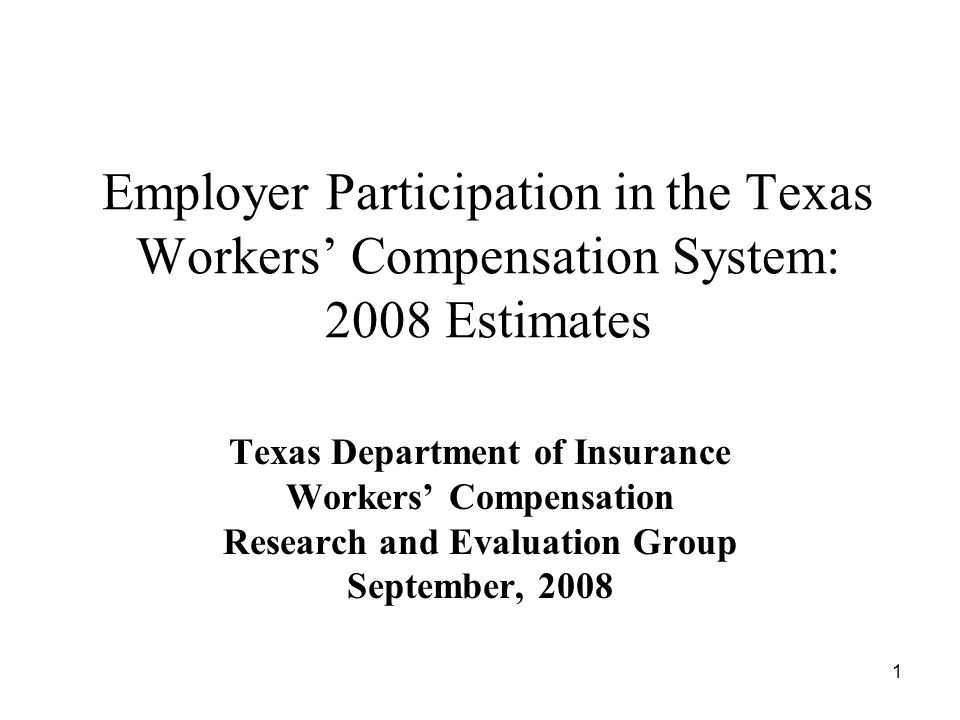 1 Employer Participation in the Texas Workers Compensation System: 2008 Estimates Texas Department of Insurance Workers Compensation Research and Evaluation Group September, 2008